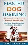 Master Dog Training : A Complete Guide on How to Train your Best Puppy. Basic & More Advanced Rules & Strategies. Kindle Amazon